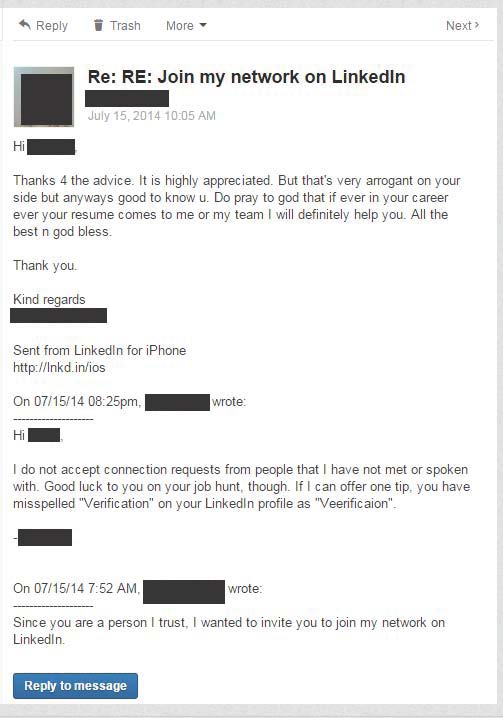 """image of LinkedIn exchange. OP: """"I do not accept connection requests from people that I have not met or spoken with. Good luck to you on your hunt, though. If I can offer one tip, you have misspelled 'Verification' on your LinkedIn profile as """"Veerification.""""  Stranger's response: """"Thanks 4 the advice. It is highly appreciated. But that's very arrogant on your side but anyways good to know u. Do pray to god that if ever in your career ever your resume comes to me or my team I will definitely help you. All the best n god bless."""""""
