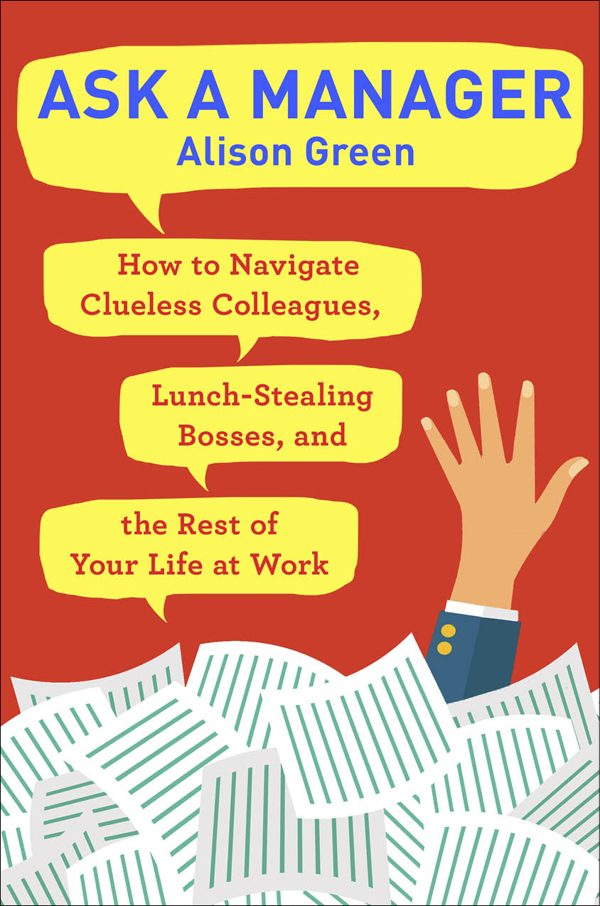 Ask a Manager: How to Navigate Clueless Colleagues, Lunch-stealing Bosses, and the Rest of Your Life at Work by Alison Green